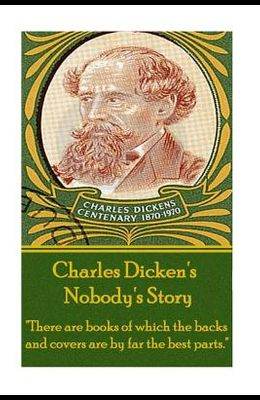 Charles Dickens - Nobody's Story: there Are Books of Which the Backs and Covers Are by Far the Best Parts.