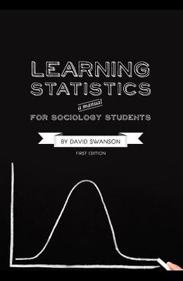 Learning Statistics: A Manual for Sociology Students (First Edition)