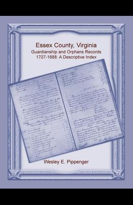 Essex County, Virginia Guardianship and Orphans Records, 1707-1888, A Descriptive Index