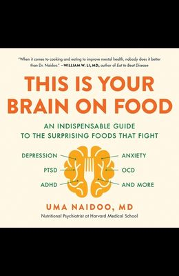 This Is Your Brain on Food Lib/E: An Indispensable Guide to the Surprising Foods That Fight Depression, Anxiety, Ptsd, Ocd, Adhd, and More