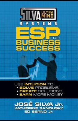 Silva Ultramind Systems ESP for Business Success: Use Intuition To: Solve Problems, Create Solutions, Earn More Money