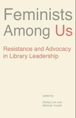 Feminists Among Us: Resistance and Advocacy in Library Leadership