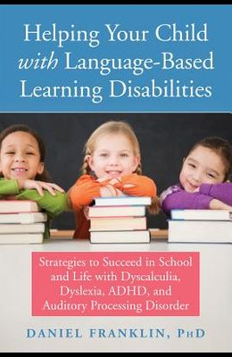 Helping Your Child with Language-Based Learning Disabilities: Strategies to Succeed in School and Life with Dyslexia, Dysgraphia, Dyscalculia, Adhd, a