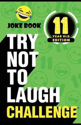 The Try Not to Laugh Challenge - 11 Year Old Edition: A Hilarious and Interactive Joke Book Toy Game for Kids - Silly One-Liners, Knock Knock Jokes, a