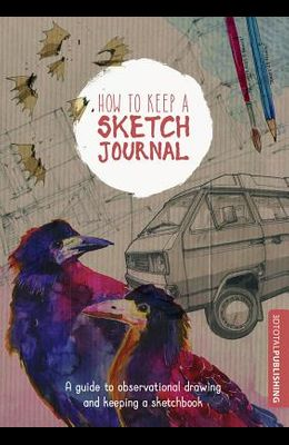 How to Keep a Sketch Journal: A Guide to Observational Drawing and Keeping a Sketchbook