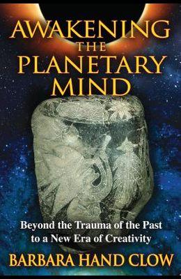 Awakening the Planetary Mind: Beyond the Trauma of the Past to a New Era of Creativity