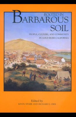 Rooted in Barbarous Soil: People, Culture, and Community in Gold Rush California