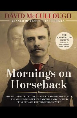 Mornings on Horseback: The Illustrated Story of an Extraordinary Family, a Vanished Way of Life, and the Unique Child Who Became Theodore Roo