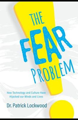 The Fear Problem: How Technology and Culture Have Hijacked Our Minds and Lives