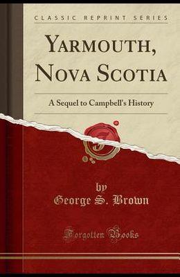 Yarmouth, Nova Scotia: A Sequel to Campbell's History (Classic Reprint)