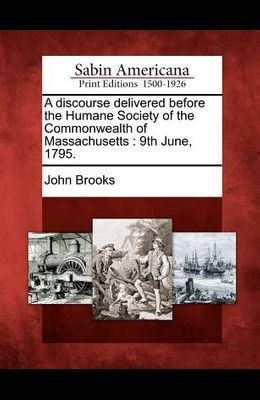A Discourse Delivered Before the Humane Society of the Commonwealth of Massachusetts: 9th June, 1795.