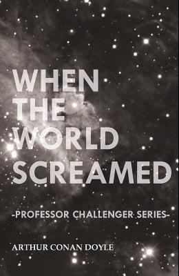 When the World Screamed (Professor Challenger Series)