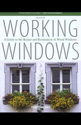 Working Windows: A Guide To The Repair And Restoration Of Wood Windows, Third Edition