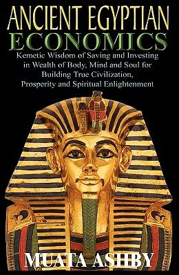 ANCIENT EGYPTIAN ECONOMICS Kemetic Wisdom of Saving and Investing in Wealth of Body, Mind, and Soul for Building True Civilization, Prosperity and Spi