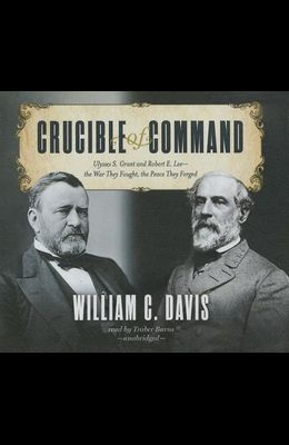 Crucible of Command Lib/E: Ulysses S. Grant and Robert E. Lee-The War They Fought, the Peace They Forged