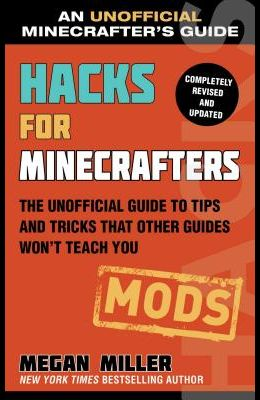 Hacks for Minecrafters: Mods: The Unofficial Guide to Tips and Tricks That Other Guides Won't Teach You
