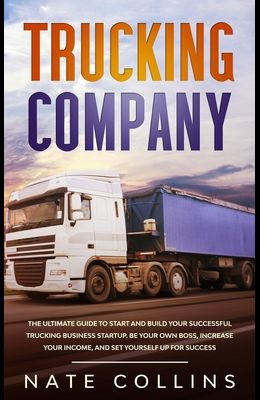 Trucking Company: The Ultimate Guide to Start and Build Your Successful Truckіng Business Startup. Be your Own Boss, Increase your