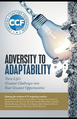Adversity to Adaptability: Turn Life's Greatest Challenges into Your Greatest Opportunities