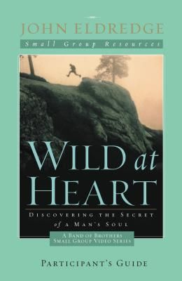Wild at Heart: A Band of Brothers Small Group Participant's Guide: A Personal Guide to Discover the Secret of Your Masculine Soul