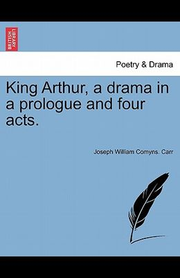 King Arthur, a Drama in a Prologue and Four Acts.
