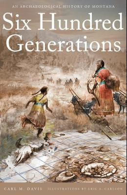 Six Hundred Generations: An Archaeological History of Montana