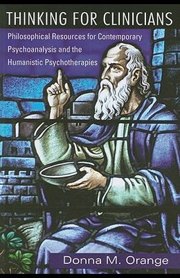 Thinking for Clinicians: Philosophical Resources for Contemporary Psychoanalysis and the Humanistic Psychotherapies