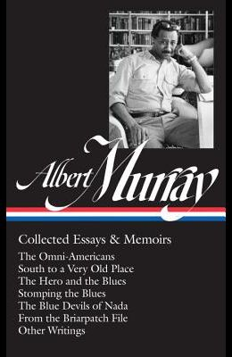 Albert Murray: Collected Essays & Memoirs (Loa #284): The Omni-Americans / South to a Very Old Place / The Hero and the Blues / Stomping the Blues / T