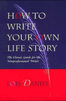How to Write Your Own Life Story: The Classic Guide for the Nonprofessional Writer