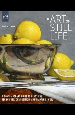The Art of Still Life: A Contemporary Guide to Classical Techniques, Composition, and Painting in Oil