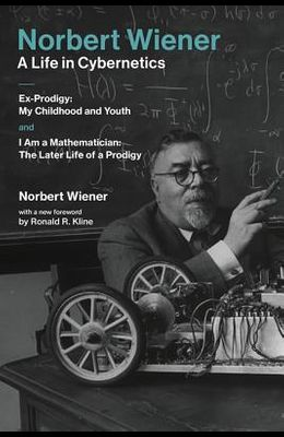 Norbert Wiener--A Life in Cybernetics: Ex-Prodigy: My Childhood and Youth and I Am a Mathematician: The Later Life of a Prodigy