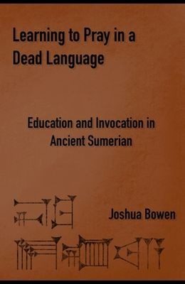Learning to Pray in a Dead Language: Education and Invocation in Ancient Sumerian