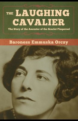 The Laughing Cavalier: The Story of the Ancestor of the Scarlet Pimpernel