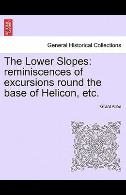 The Lower Slopes: Reminiscences of Excursions Round the Base of Helicon, Etc.