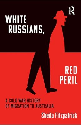 White Russians, Red Peril: A Cold War History of Migration to Australia