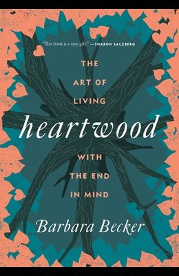 Heartwood: The Art of Living with the End in Mind