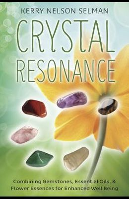 Crystal Resonance: Combining Gemstones, Essential Oils & Flower Essences for Enhanced Well-Being