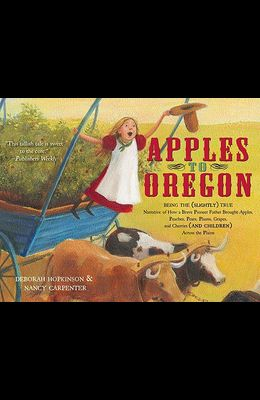 Apples to Oregon: Being the (Slightly) True Narrative of How a Brave Pioneer Father Brought Apples, Peaches, Pears, Plums, Grapes, and C