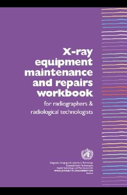 X-Ray Equipment Maintenance and Repairs Workbook for Radiographers and Radiological Technologists [op]