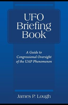 UFO Briefing Book: A Guide to Congressional Oversight of the UAP Phenomenon