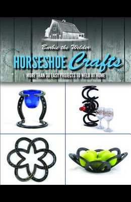 Horseshoe Crafts: More Than 30 Easy Projects to Weld at Home