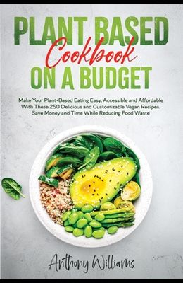 Plant Based Cookbook on a Budget: Make Your Plant-Based Eating Easy, Accessible and Affordable With These 250 Delicious and Customizable Vegan Recipes