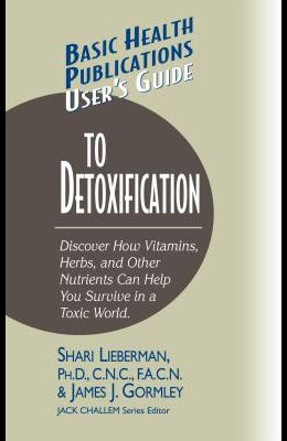 User's Guide to Detoxification: Discover How Vitamins, Herbs, and Other Nutrients Help You Survive in a Toxic World