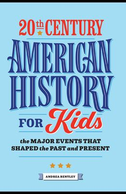 20th Century American History for Kids: The Major Events That Shaped the Past and Present