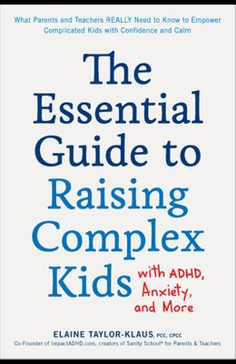 The Essential Guide to Raising Complex Kids with Adhd, Anxiety, and More: What Parents and Teachers Really Need to Know to Empower Complicated Kids wi