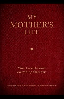 My Mother's Life: Mom, I Want to Know Everything about You - Give to Your Mother to Fill in with Her Memories and Return to You as a Kee