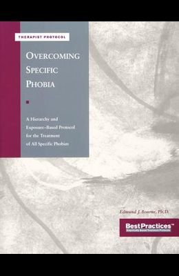 Overcoming Specific Phobia - Therapist Protocol: A Hierarchy and Exposure-Based Protocol for the Treatment of All Specific Phobias