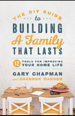 The DIY Guide to Building a Family That Lasts: 12 Tools for Improving Your Home Life