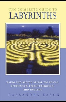 The Complete Guide to Labyrinths: Tapping the Sacred Spiral for Power, Protection, Transformation, and Healing