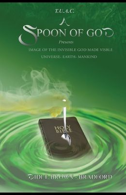 T.U.A.C. A Spoon of God Presents Image of the Invisible God made visible: Universe- Earth- Mankind