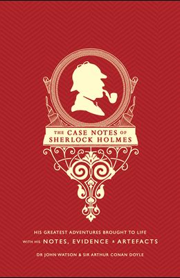 The Case Notes of Sherlock Holmes: His Greatest Adventures Brought to Life with His Notes, Evidence & Artifacts